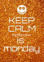 KEEP CALM tomorrow is  monday - Personalised Poster A4 size