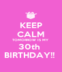 KEEP CALM TOMORROW IS MY  30th  BIRTHDAY!!  - Personalised Poster A4 size