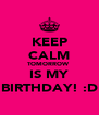 KEEP CALM TOMORROW  IS MY BIRTHDAY! :D - Personalised Poster A4 size