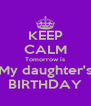 KEEP CALM Tomorrow is My daughter's BIRTHDAY - Personalised Poster A4 size