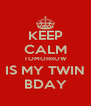 KEEP CALM TOMORROW IS MY TWIN BDAY - Personalised Poster A4 size