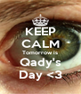 KEEP CALM Tomorrow is Qady's Day <3 - Personalised Poster A4 size