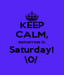 KEEP CALM, tomorrow is Saturday! \0/ - Personalised Poster A4 size