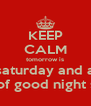 KEEP CALM tomorrow is saturday and a night of good night sexte. - Personalised Poster A4 size