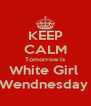 KEEP CALM Tomorrow is White Girl  Wendnesday  - Personalised Poster A4 size