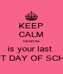 KEEP CALM tomorrow is your last  FIRST DAY OF SCHOOL - Personalised Poster A4 size