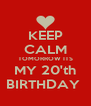 KEEP CALM TOMORROW ITS MY 20'th BIRTHDAY  - Personalised Poster A4 size