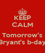 KEEP CALM  Tomorrow's Bryant's b-day - Personalised Poster A4 size