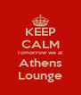 KEEP CALM Tomorrow we at Athens Lounge - Personalised Poster A4 size