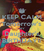 KEEP CALM Tomorrow's MY Daughter's BIRTHDAY!! - Personalised Poster A4 size
