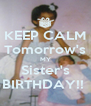 KEEP CALM Tomorrow's MY Sister's BIRTHDAY!!  - Personalised Poster A4 size