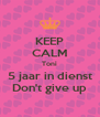 KEEP CALM Toni 5 jaar in dienst Don't give up - Personalised Poster A4 size
