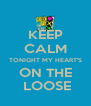 KEEP CALM TONIGHT MY HEART'S ON THE  LOOSE - Personalised Poster A4 size