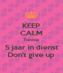 KEEP CALM Tonnie 5 jaar in dienst Don't give up - Personalised Poster A4 size