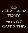 KEEP CALM TONY  MUNOZ GOT'S THIS - Personalised Poster A4 size