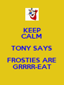 KEEP CALM TONY SAYS FROSTIES ARE GRRRR-EAT - Personalised Poster A4 size
