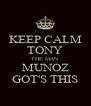 KEEP CALM TONY THE MAN MUNOZ GOT'S THIS - Personalised Poster A4 size