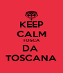 KEEP CALM TOSCA DA  TOSCANA - Personalised Poster A4 size