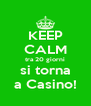 KEEP CALM tra 20 giorni si torna a Casino! - Personalised Poster A4 size