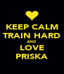 KEEP CALM TRAIN HARD AND LOVE PRISKA - Personalised Poster A4 size