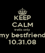 KEEP CALM trells only my bestfriend 10.31.08 - Personalised Poster A4 size