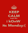 KEEP CALM truSt Me  i kOnW  its Monday:( - Personalised Poster A4 size
