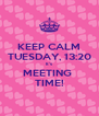 KEEP CALM TUESDAY, 13:20 It's MEETING  TIME! - Personalised Poster A4 size