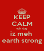 KEEP CALM tuh day iz meh  earth strong - Personalised Poster A4 size