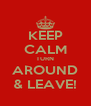 KEEP CALM TURN AROUND & LEAVE! - Personalised Poster A4 size