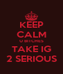 KEEP CALM U BITCHES TAKE IG 2 SERIOUS - Personalised Poster A4 size
