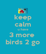 keep calm u have 3 more  birds 2 go - Personalised Poster A4 size