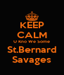 KEEP CALM U Kno We Some St.Bernard Savages - Personalised Poster A4 size