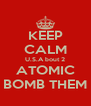 KEEP CALM U.S.A bout 2 ATOMIC BOMB THEM - Personalised Poster A4 size