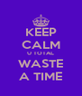 KEEP CALM U TOTAL WASTE A TIME - Personalised Poster A4 size