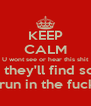 KEEP CALM U wont see or hear this shit For long  they'll find something Else to run in the fuckin hole - Personalised Poster A4 size
