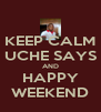 KEEP CALM UCHE SAYS AND HAPPY WEEKEND - Personalised Poster A4 size