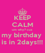 KEEP CALM um why? cuz my birthday  is in 2days!!! - Personalised Poster A4 size