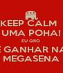 KEEP CALM   UMA POHA! EU QRO  É GANHAR NA MEGASENA - Personalised Poster A4 size