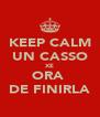 KEEP CALM UN CASSO XE ORA  DE FINIRLA - Personalised Poster A4 size