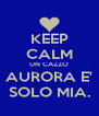 KEEP CALM UN CAZZO AURORA E' SOLO MIA. - Personalised Poster A4 size