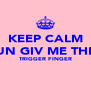 KEEP CALM UN GIV ME THE TRIGGER FINGER   - Personalised Poster A4 size