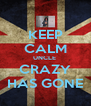 KEEP CALM UNCLE  CRAZY HAS GONE - Personalised Poster A4 size