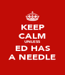KEEP CALM UNLESS ED HAS A NEEDLE - Personalised Poster A4 size