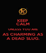 KEEP CALM UNLESS YOU ARE AS CHARMING AS A DEAD SLUG. - Personalised Poster A4 size