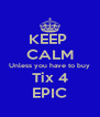 KEEP  CALM Unless you have to buy Tix 4 EPIC - Personalised Poster A4 size