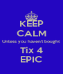 KEEP CALM Unless you haven't bought Tix 4 EPIC - Personalised Poster A4 size
