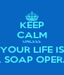 KEEP CALM UNLESS YOUR LIFE IS A SOAP OPERA - Personalised Poster A4 size