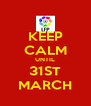 KEEP CALM UNTIL 31ST MARCH - Personalised Poster A4 size