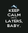 KEEP CALM UNTIL LATERS, BABY. - Personalised Poster A4 size