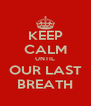 KEEP CALM UNTIL OUR LAST BREATH - Personalised Poster A4 size